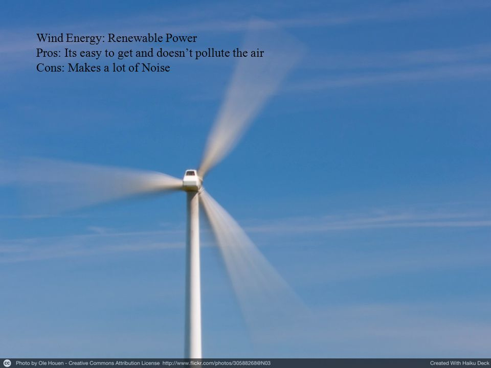 Wind Energy: Renewable Power Pros: Its easy to get and doesn't pollute the air Cons: Makes a lot of Noise