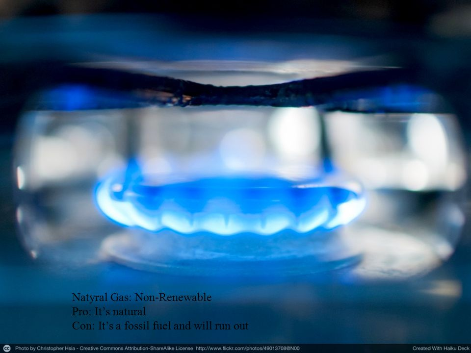Natyral Gas: Non-Renewable Pro: It's natural Con: It's a fossil fuel and will run out