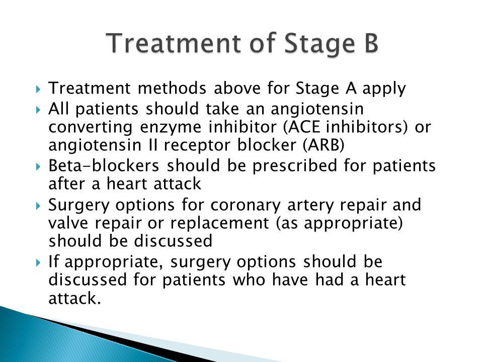  Treatment methods above for Stage A apply  All patients should take an angiotensin converting enzyme inhibitor (ACE inhibitors) or angiotensin II receptor blocker (ARB)  Beta-blockers should be prescribed for patients after a heart attack  Surgery options for coronary artery repair and valve repair or replacement (as appropriate) should be discussed  If appropriate, surgery options should be discussed for patients who have had a heart attack.