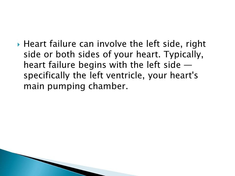  Heart failure can involve the left side, right side or both sides of your heart.