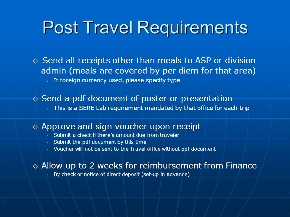 Post Travel Requirements ◊ Send all receipts other than meals to ASP or division admin (meals are covered by per diem for that area)   If foreign currency used, please specify type ◊ Send a pdf document of poster or presentation   This is a SERE Lab requirement mandated by that office for each trip ◊ Approve and sign voucher upon receipt   Submit a check if there's amount due from traveler   Submit the pdf document by this time   Voucher will not be sent to the Travel office without pdf document ◊ Allow up to 2 weeks for reimbursement from Finance   By check or notice of direct deposit (set-up in advance)