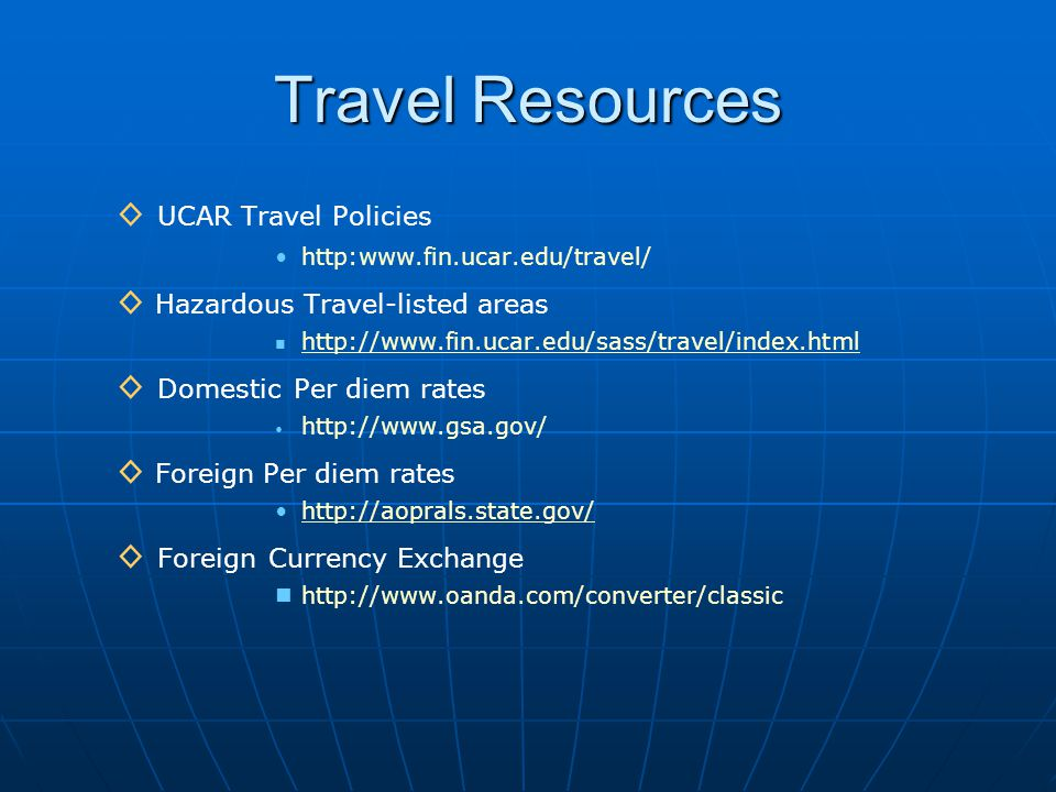 Travel Resources ◊ UCAR Travel Policies   ◊ Hazardous Travel-listed areas   ◊ Domestic Per diem rates   ◊ Foreign Per diem rates   ◊ Foreign Currency Exchange