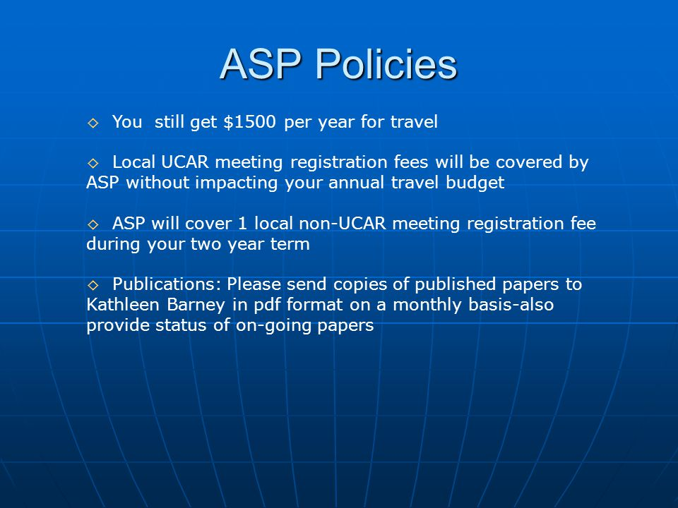 ASP Policies ◊ You still get $1500 per year for travel ◊ Local UCAR meeting registration fees will be covered by ASP without impacting your annual travel budget ◊ ASP will cover 1 local non-UCAR meeting registration fee during your two year term ◊ Publications: Please send copies of published papers to Kathleen Barney in pdf format on a monthly basis-also provide status of on-going papers
