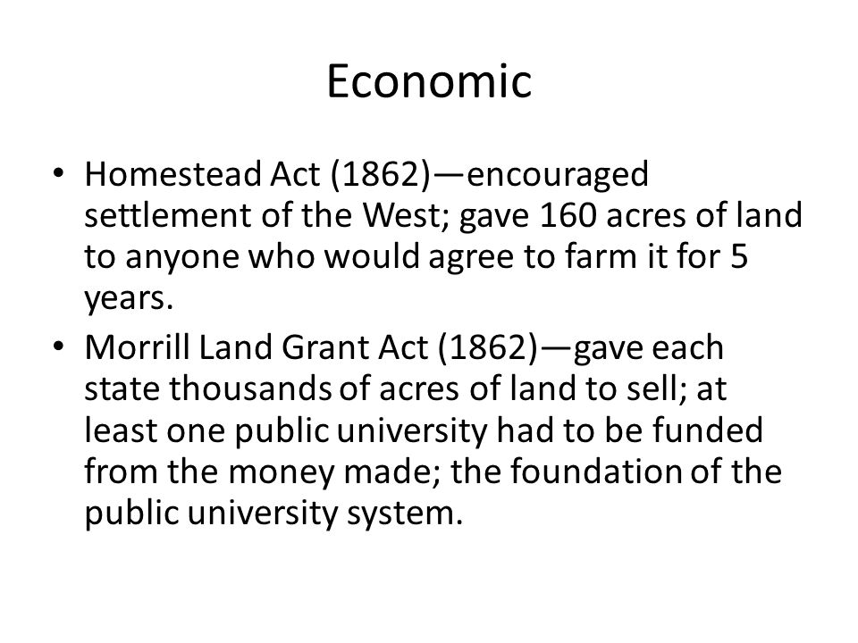 Economic Homestead Act (1862)—encouraged settlement of the West; gave 160 acres of land to anyone who would agree to farm it for 5 years.