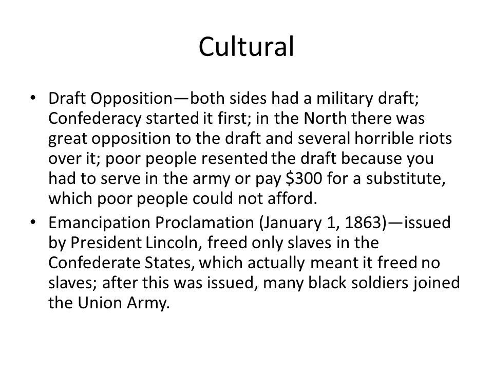 Cultural Draft Opposition—both sides had a military draft; Confederacy started it first; in the North there was great opposition to the draft and several horrible riots over it; poor people resented the draft because you had to serve in the army or pay $300 for a substitute, which poor people could not afford.