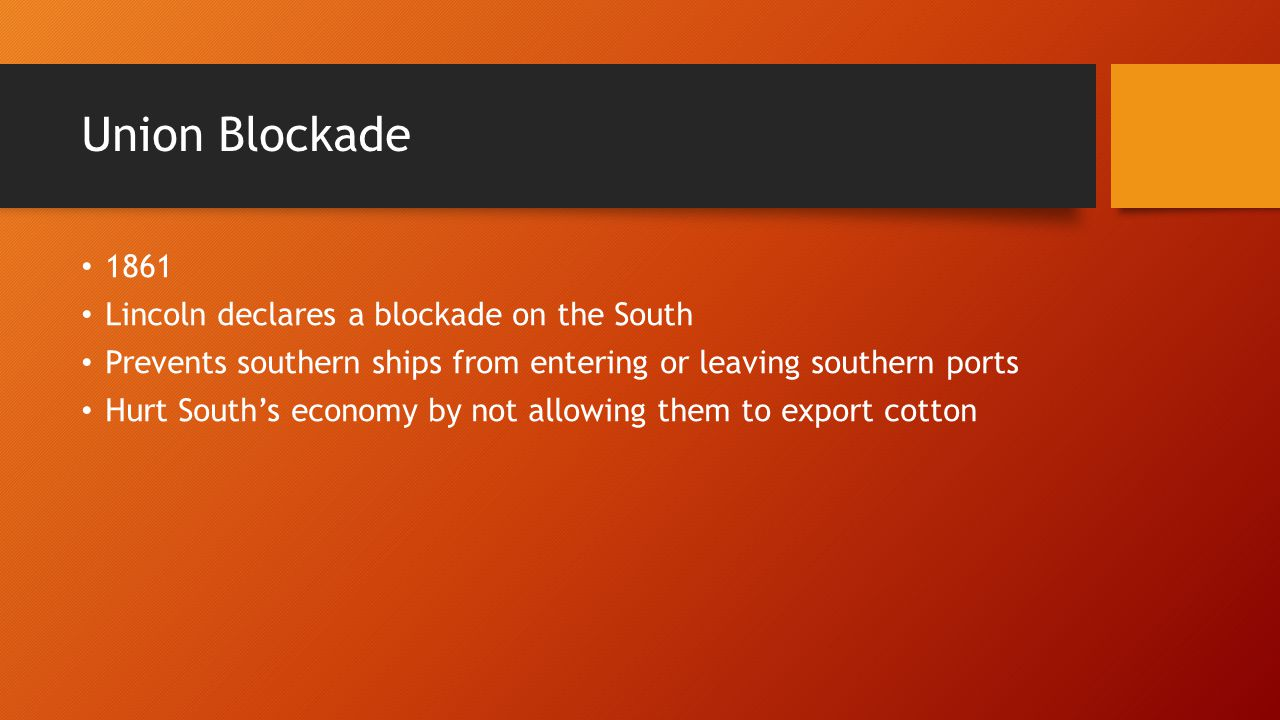 Union Blockade 1861 Lincoln declares a blockade on the South Prevents southern ships from entering or leaving southern ports Hurt South's economy by not allowing them to export cotton