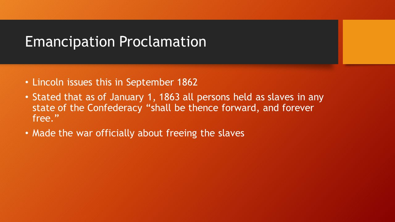 Emancipation Proclamation Lincoln issues this in September 1862 Stated that as of January 1, 1863 all persons held as slaves in any state of the Confederacy shall be thence forward, and forever free. Made the war officially about freeing the slaves