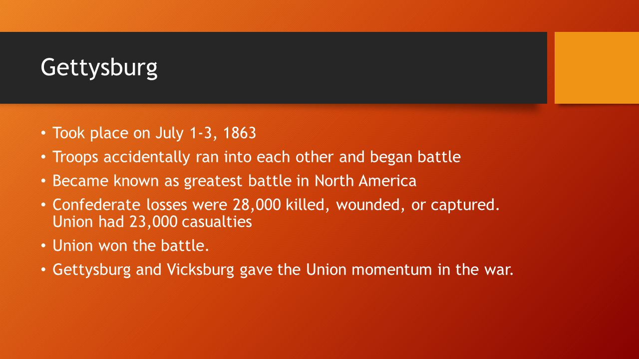 Gettysburg Took place on July 1-3, 1863 Troops accidentally ran into each other and began battle Became known as greatest battle in North America Confederate losses were 28,000 killed, wounded, or captured.