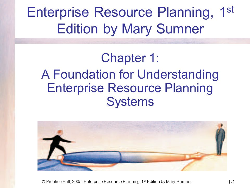 © Prentice Hall, 2005: Enterprise Resource Planning, 1 st Edition by Mary Sumner 1-1 Enterprise Resource Planning, 1 st Edition by Mary Sumner Chapter 1: A Foundation for Understanding Enterprise Resource Planning Systems