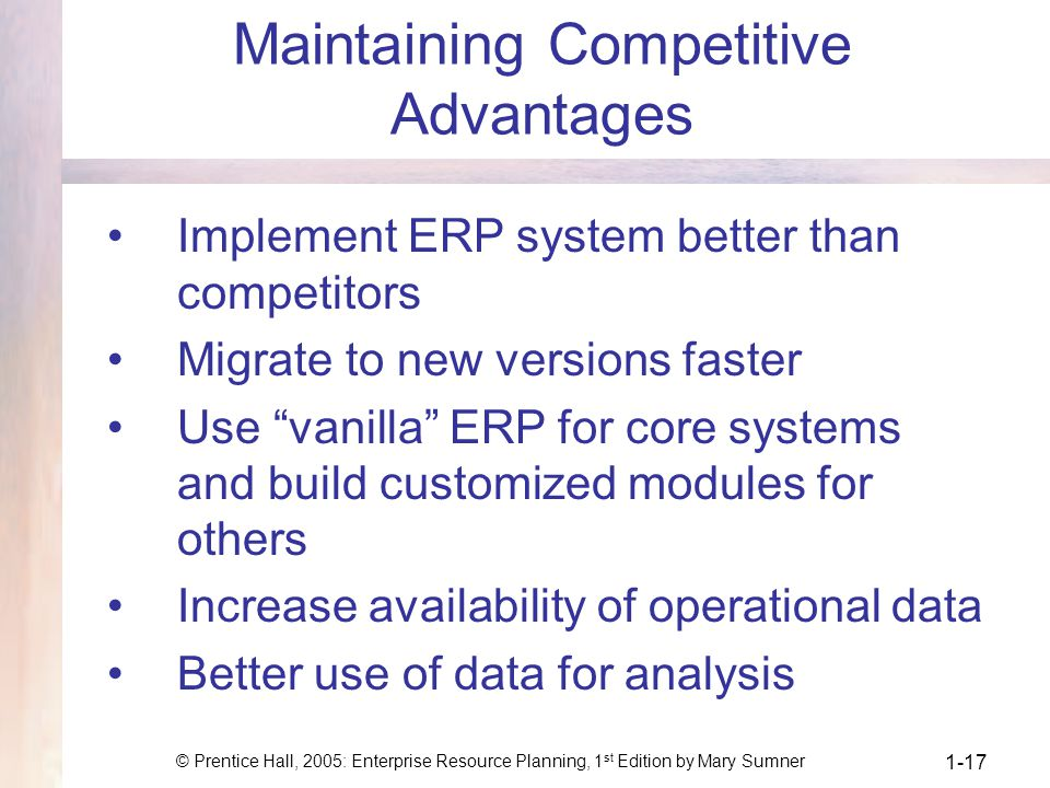 © Prentice Hall, 2005: Enterprise Resource Planning, 1 st Edition by Mary Sumner 1-17 Maintaining Competitive Advantages Implement ERP system better than competitors Migrate to new versions faster Use vanilla ERP for core systems and build customized modules for others Increase availability of operational data Better use of data for analysis