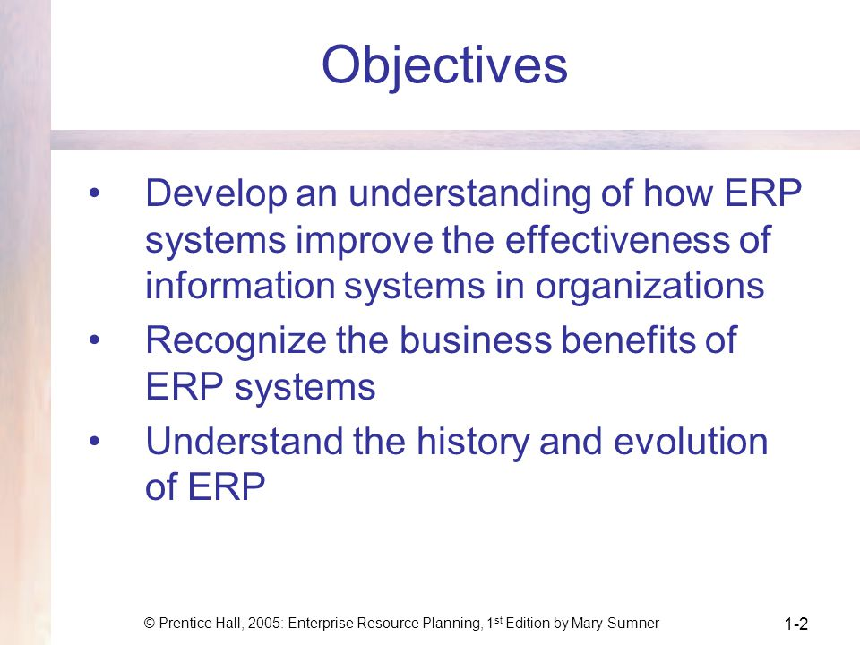 © Prentice Hall, 2005: Enterprise Resource Planning, 1 st Edition by Mary Sumner 1-2 Objectives Develop an understanding of how ERP systems improve the effectiveness of information systems in organizations Recognize the business benefits of ERP systems Understand the history and evolution of ERP