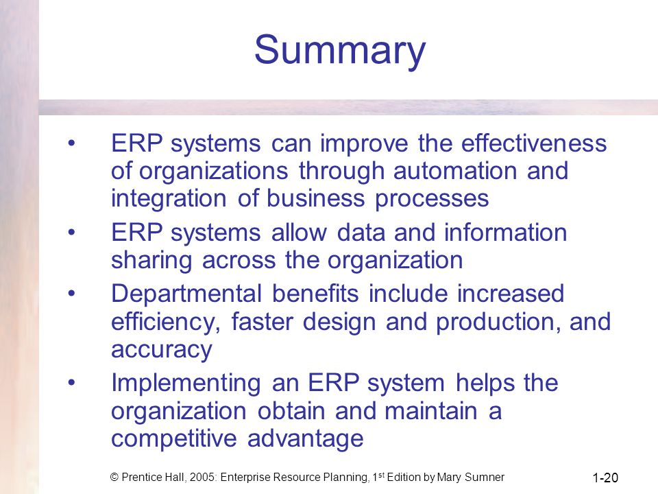 © Prentice Hall, 2005: Enterprise Resource Planning, 1 st Edition by Mary Sumner 1-20 Summary ERP systems can improve the effectiveness of organizations through automation and integration of business processes ERP systems allow data and information sharing across the organization Departmental benefits include increased efficiency, faster design and production, and accuracy Implementing an ERP system helps the organization obtain and maintain a competitive advantage