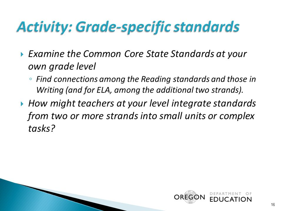  Examine the Common Core State Standards at your own grade level ◦ Find connections among the Reading standards and those in Writing (and for ELA, among the additional two strands).