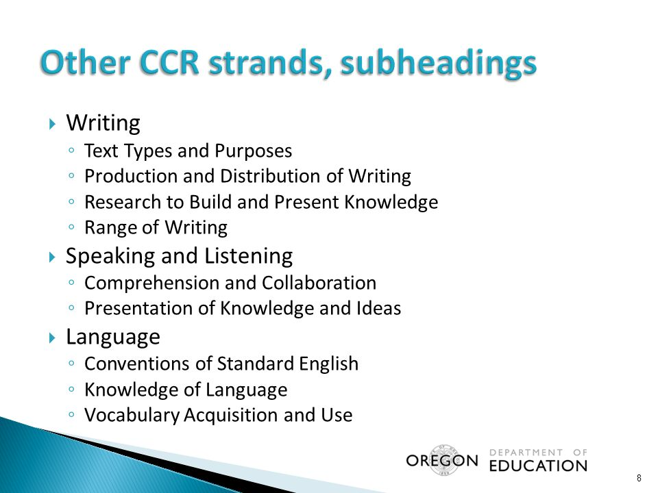  Writing ◦ Text Types and Purposes ◦ Production and Distribution of Writing ◦ Research to Build and Present Knowledge ◦ Range of Writing  Speaking and Listening ◦ Comprehension and Collaboration ◦ Presentation of Knowledge and Ideas  Language ◦ Conventions of Standard English ◦ Knowledge of Language ◦ Vocabulary Acquisition and Use 8