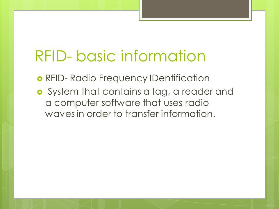 RFID- basic information  RFID- Radio Frequency IDentification  System that contains a tag, a reader and a computer software that uses radio waves in order to transfer information.