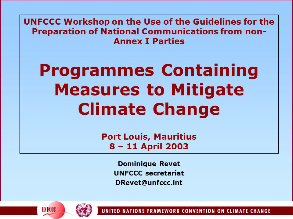 UNFCCC Workshop on the Use of the Guidelines for the Preparation of National Communications from non- Annex I Parties Programmes Containing Measures to Mitigate Climate Change Port Louis, Mauritius 8 – 11 April 2003 Dominique Revet UNFCCC secretariat