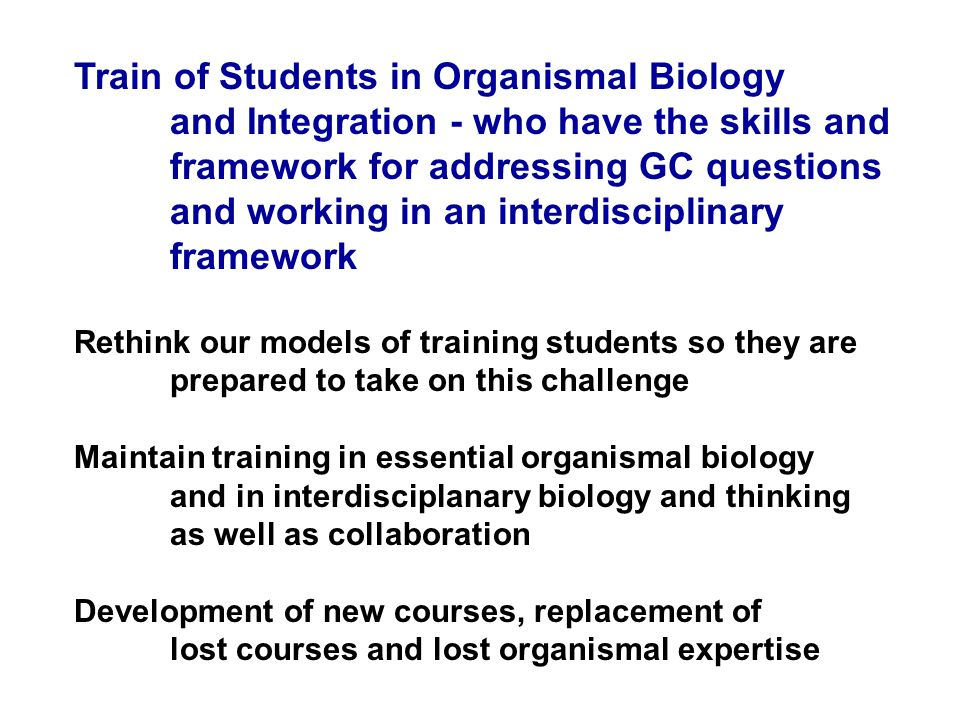 Train of Students in Organismal Biology and Integration - who have the skills and framework for addressing GC questions and working in an interdisciplinary framework Rethink our models of training students so they are prepared to take on this challenge Maintain training in essential organismal biology and in interdisciplanary biology and thinking as well as collaboration Development of new courses, replacement of lost courses and lost organismal expertise