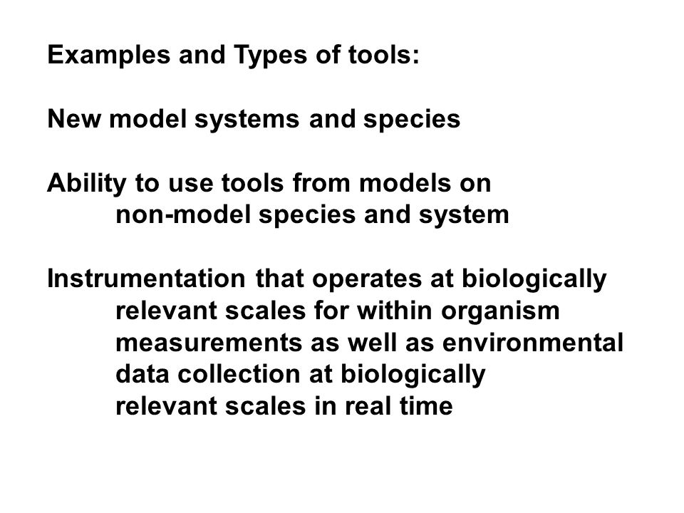 Examples and Types of tools: New model systems and species Ability to use tools from models on non-model species and system Instrumentation that operates at biologically relevant scales for within organism measurements as well as environmental data collection at biologically relevant scales in real time
