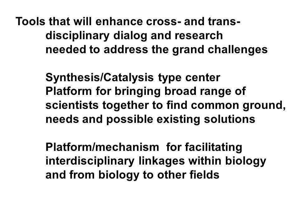 Tools that will enhance cross- and trans- disciplinary dialog and research needed to address the grand challenges Synthesis/Catalysis type center Platform for bringing broad range of scientists together to find common ground, needs and possible existing solutions Platform/mechanism for facilitating interdisciplinary linkages within biology and from biology to other fields