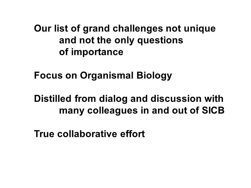 Our list of grand challenges not unique and not the only questions of importance Focus on Organismal Biology Distilled from dialog and discussion with many colleagues in and out of SICB True collaborative effort