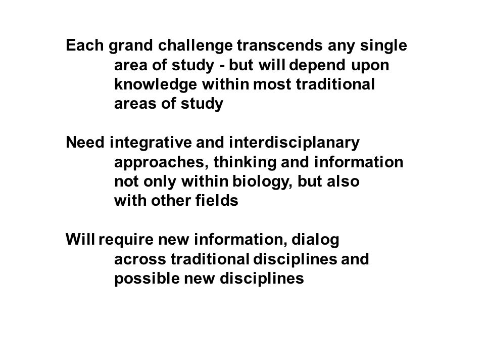 Each grand challenge transcends any single area of study - but will depend upon knowledge within most traditional areas of study Need integrative and interdisciplanary approaches, thinking and information not only within biology, but also with other fields Will require new information, dialog across traditional disciplines and possible new disciplines
