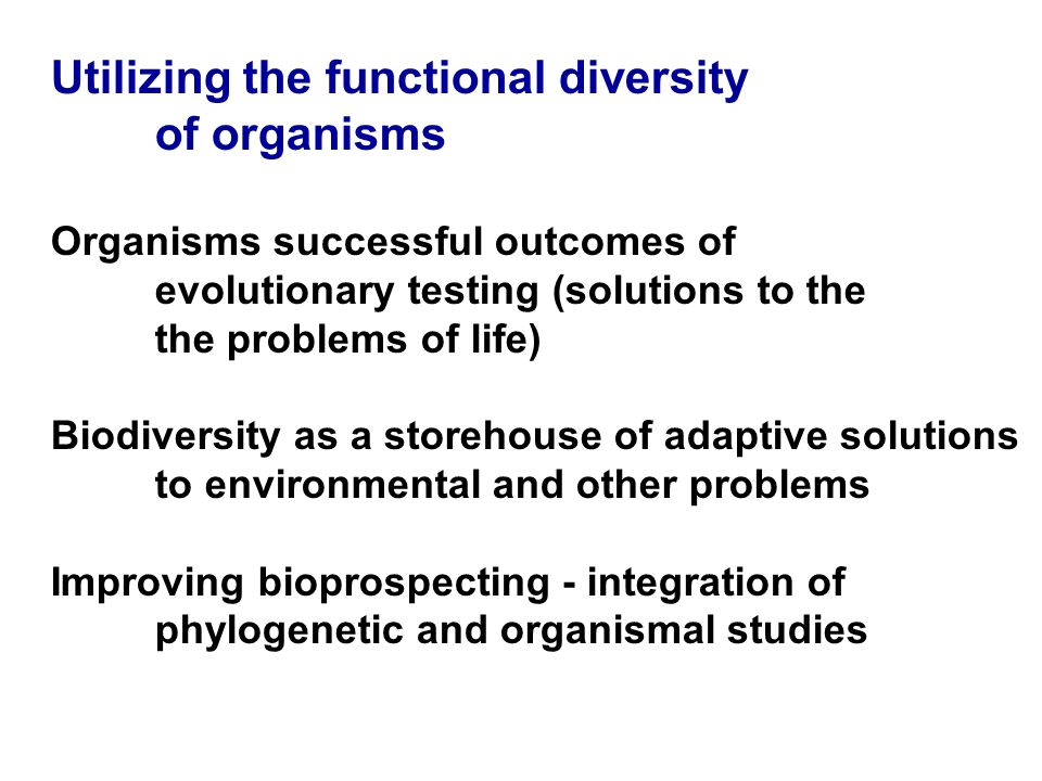 Utilizing the functional diversity of organisms Organisms successful outcomes of evolutionary testing (solutions to the the problems of life) Biodiversity as a storehouse of adaptive solutions to environmental and other problems Improving bioprospecting - integration of phylogenetic and organismal studies