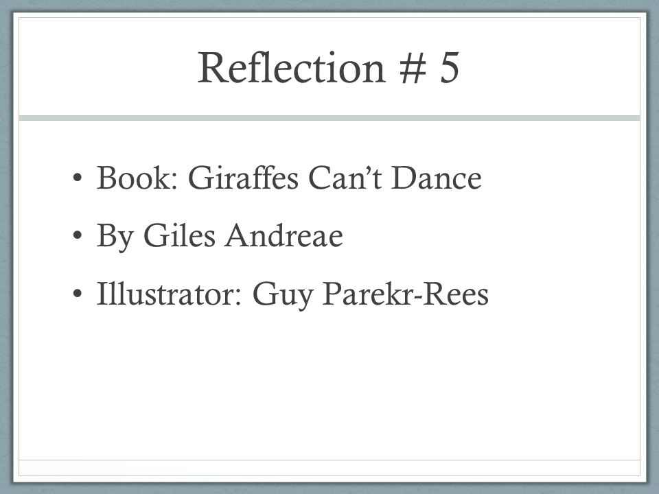 Reflection # 5 Book: Giraffes Can't Dance By Giles Andreae Illustrator: Guy Parekr-Rees