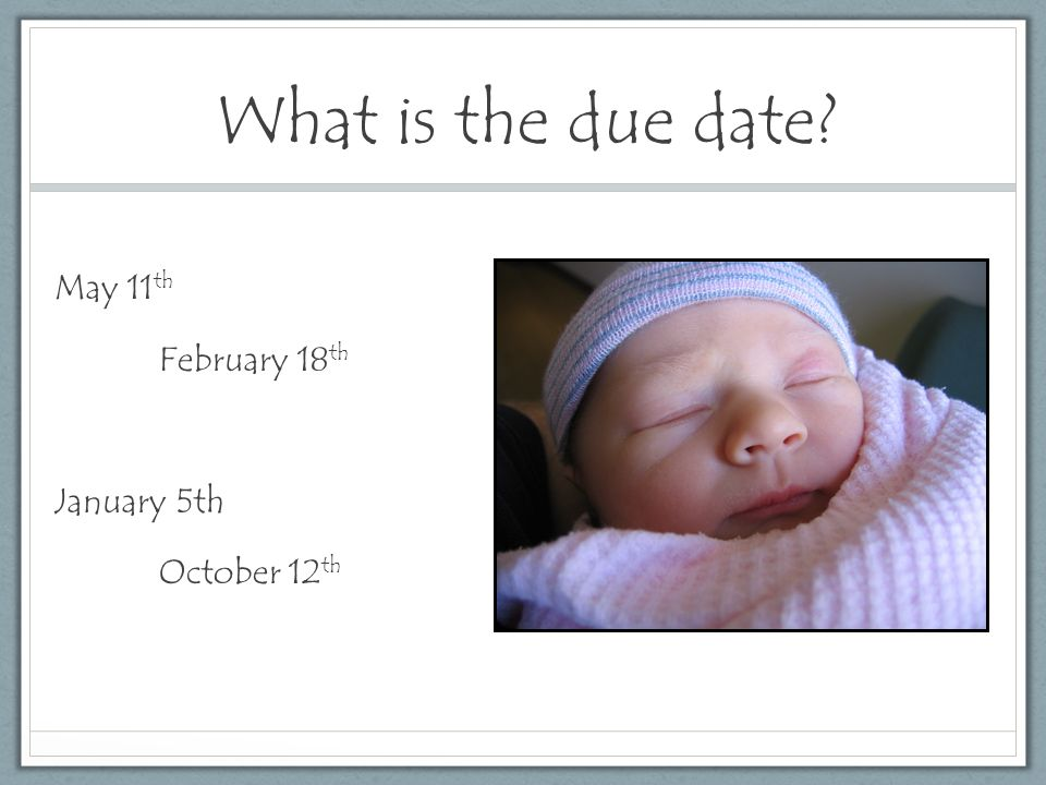 What is the due date May 11 th February 18 th January 5th October 12 th