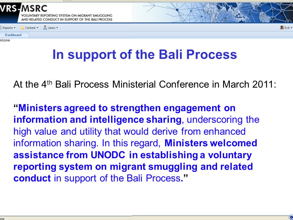 At the 4 th Bali Process Ministerial Conference in March 2011: Ministers agreed to strengthen engagement on information and intelligence sharing, underscoring the high value and utility that would derive from enhanced information sharing.