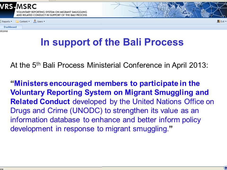 At the 5 th Bali Process Ministerial Conference in April 2013: Ministers encouraged members to participate in the Voluntary Reporting System on Migrant Smuggling and Related Conduct developed by the United Nations Office on Drugs and Crime (UNODC) to strengthen its value as an information database to enhance and better inform policy development in response to migrant smuggling. In support of the Bali Process