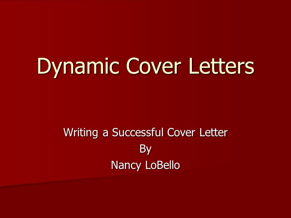 Dynamic Cover Letters Writing a Successful Cover Letter By Nancy LoBello