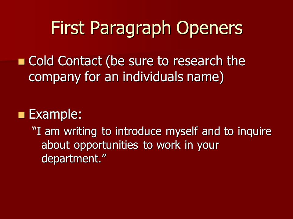 First Paragraph Openers Cold Contact (be sure to research the company for an individuals name) Cold Contact (be sure to research the company for an individuals name) Example: Example: I am writing to introduce myself and to inquire about opportunities to work in your department.