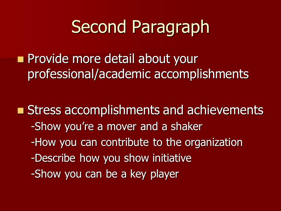 Second Paragraph Provide more detail about your professional/academic accomplishments Provide more detail about your professional/academic accomplishments Stress accomplishments and achievements Stress accomplishments and achievements -Show you're a mover and a shaker -How you can contribute to the organization -Describe how you show initiative -Show you can be a key player