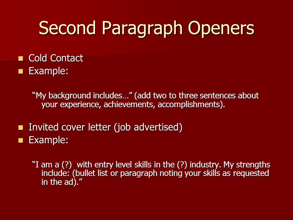 Second Paragraph Openers Cold Contact Cold Contact Example: Example: My background includes… (add two to three sentences about your experience, achievements, accomplishments).