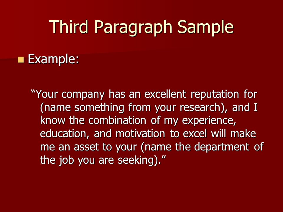 Third Paragraph Sample Example: Example: Your company has an excellent reputation for (name something from your research), and I know the combination of my experience, education, and motivation to excel will make me an asset to your (name the department of the job you are seeking).