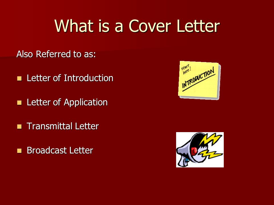 What is a Cover Letter Also Referred to as: Letter of Introduction Letter of Introduction Letter of Application Letter of Application Transmittal Letter Transmittal Letter Broadcast Letter Broadcast Letter