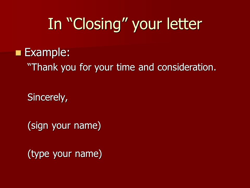 In Closing your letter Example: Example: Thank you for your time and consideration.