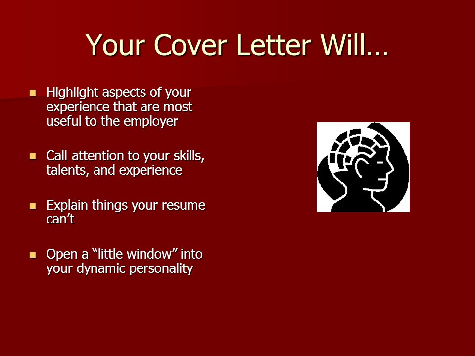 Your Cover Letter Will… Highlight aspects of your experience that are most useful to the employer Highlight aspects of your experience that are most useful to the employer Call attention to your skills, talents, and experience Call attention to your skills, talents, and experience Explain things your resume can't Explain things your resume can't Open a little window into your dynamic personality Open a little window into your dynamic personality