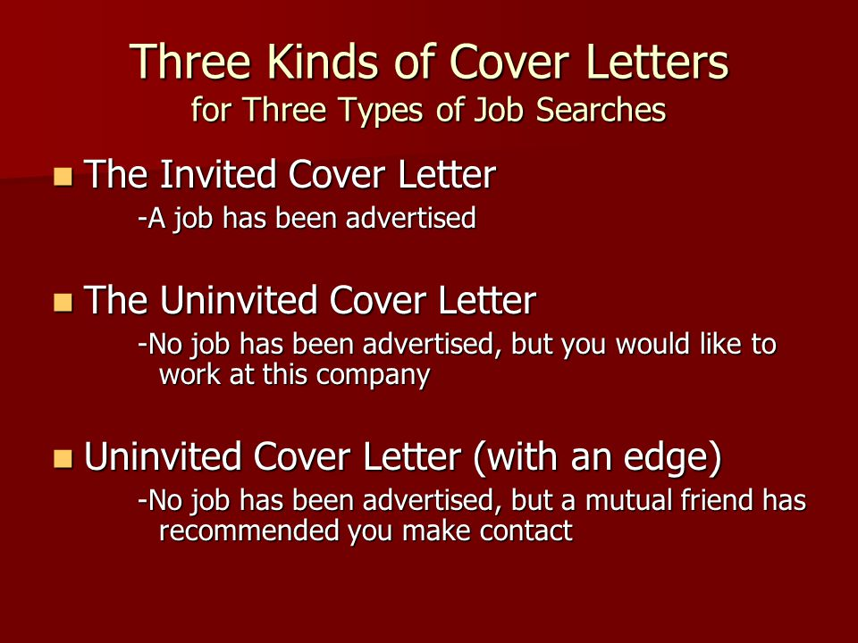 Three Kinds of Cover Letters for Three Types of Job Searches The Invited Cover Letter The Invited Cover Letter -A job has been advertised The Uninvited Cover Letter The Uninvited Cover Letter -No job has been advertised, but you would like to work at this company Uninvited Cover Letter (with an edge) Uninvited Cover Letter (with an edge) -No job has been advertised, but a mutual friend has recommended you make contact