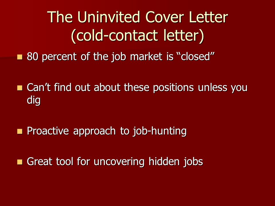 The Uninvited Cover Letter (cold-contact letter) 80 percent of the job market is closed 80 percent of the job market is closed Can't find out about these positions unless you dig Can't find out about these positions unless you dig Proactive approach to job-hunting Proactive approach to job-hunting Great tool for uncovering hidden jobs Great tool for uncovering hidden jobs