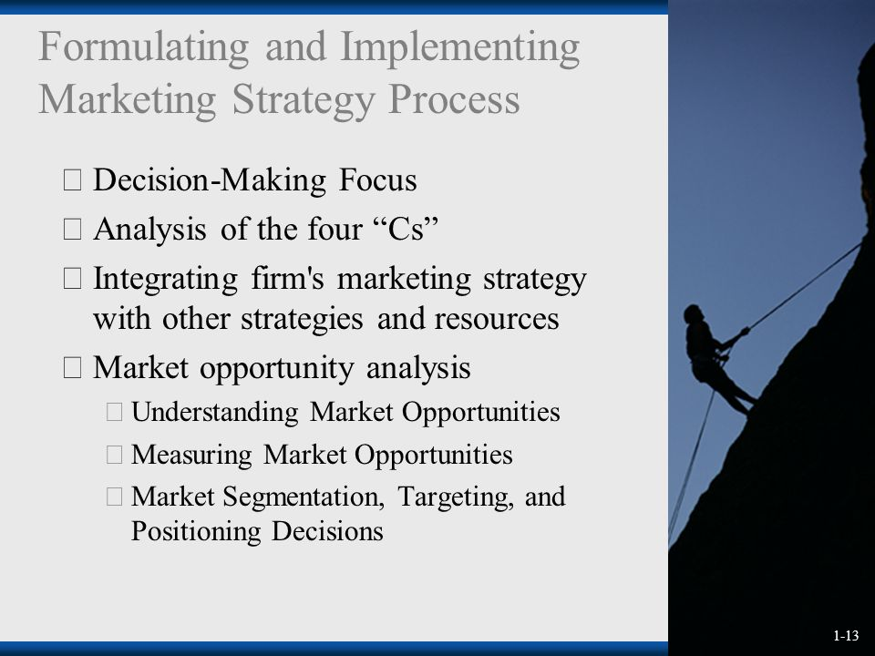 1-13 Formulating and Implementing Marketing Strategy Process  Decision-Making Focus  Analysis of the four Cs  Integrating firm s marketing strategy with other strategies and resources  Market opportunity analysis  Understanding Market Opportunities  Measuring Market Opportunities  Market Segmentation, Targeting, and Positioning Decisions