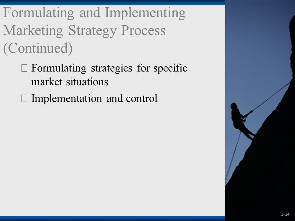 1-14 Formulating and Implementing Marketing Strategy Process (Continued)  Formulating strategies for specific market situations  Implementation and control