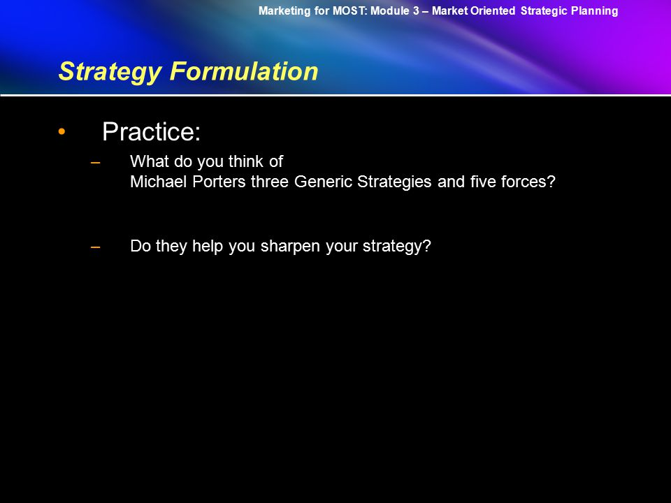 Marketing for MOST: Module 3 – Market Oriented Strategic Planning Strategy Formulation STRATEGIC ADVANTAGE DIFFERENTIATION OVERALL COST LEADERSHIP FOCUS Uniqueness perceived by the customer Low Cost Position Industry Wide Three Generic Strategies by Michael Porter Particular Segment Only STRATEGIC TARGET