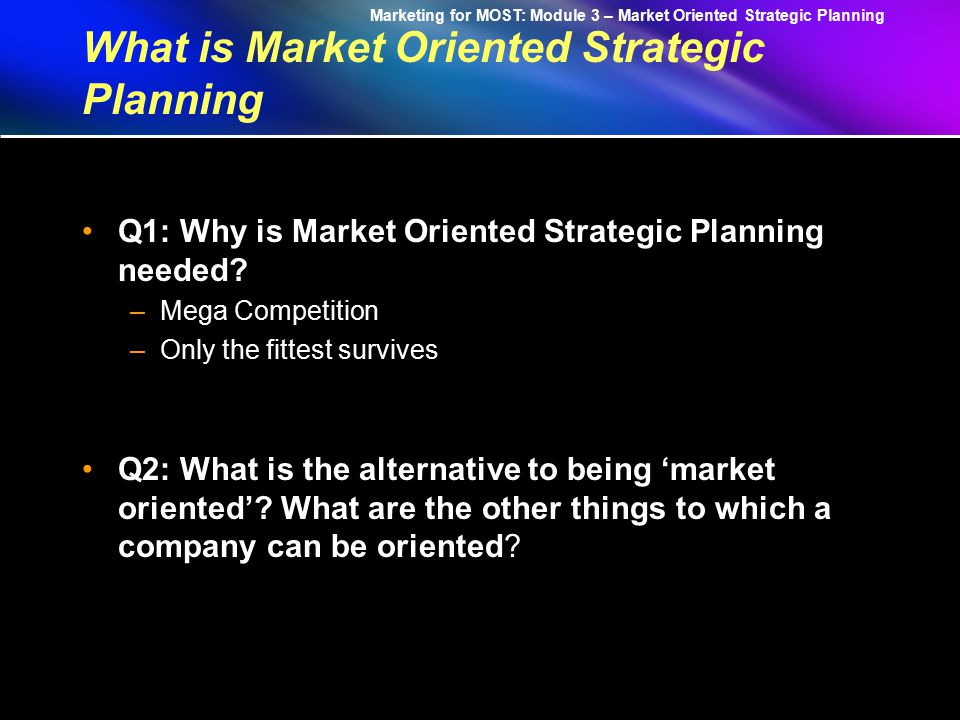 Marketing for MOST: Module 3 – Market Oriented Strategic Planning Market oriented strategic planning is the managerial process of developing and maintaining a viable fit between the organization's objectives, skills, and resources and its changing market opportunities.