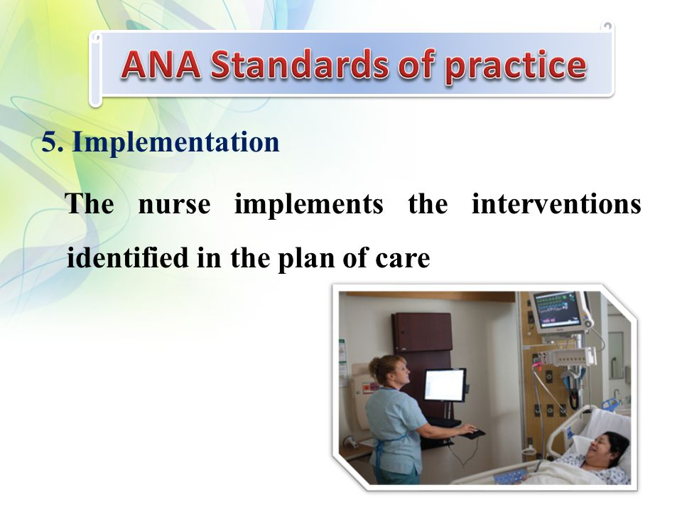 5. Implementation The nurse implements the interventions identified in the plan of care