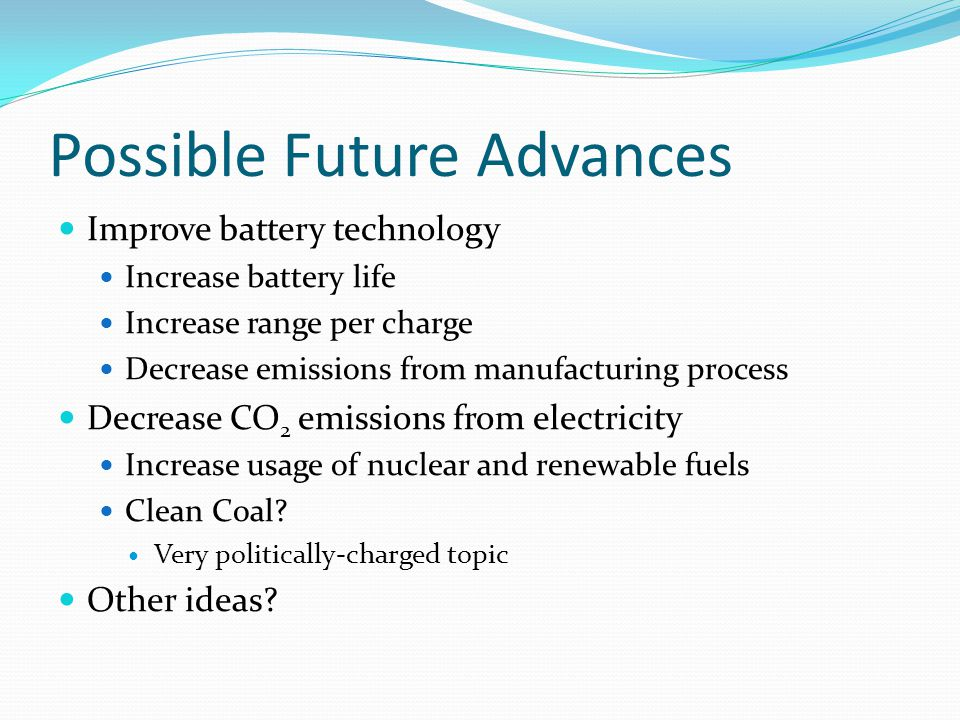 Possible Future Advances Improve battery technology Increase battery life Increase range per charge Decrease emissions from manufacturing process Decrease CO 2 emissions from electricity Increase usage of nuclear and renewable fuels Clean Coal.