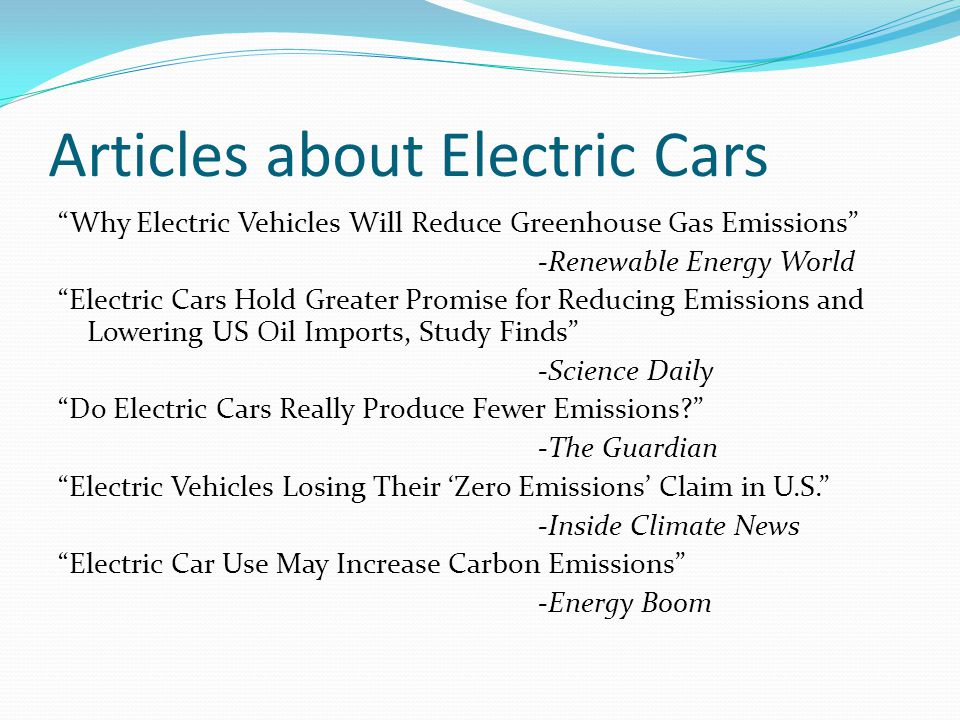 Articles about Electric Cars Why Electric Vehicles Will Reduce Greenhouse Gas Emissions -Renewable Energy World Electric Cars Hold Greater Promise for Reducing Emissions and Lowering US Oil Imports, Study Finds -Science Daily Do Electric Cars Really Produce Fewer Emissions -The Guardian Electric Vehicles Losing Their 'Zero Emissions' Claim in U.S. -Inside Climate News Electric Car Use May Increase Carbon Emissions -Energy Boom