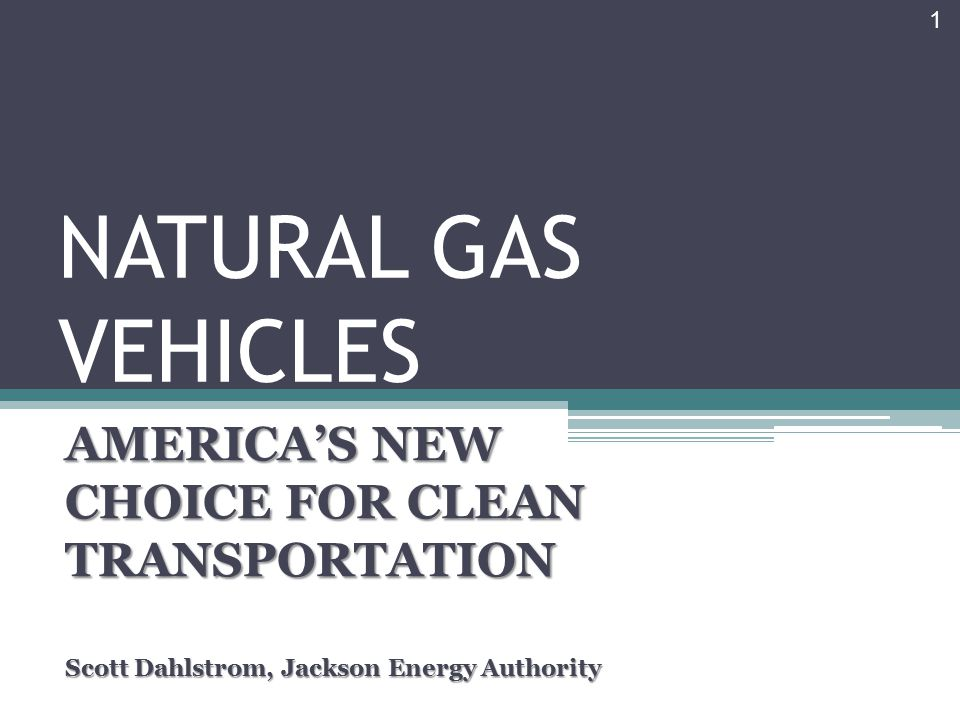 NATURAL GAS VEHICLES AMERICA'S NEW CHOICE FOR CLEAN TRANSPORTATION Scott Dahlstrom, Jackson Energy Authority 1