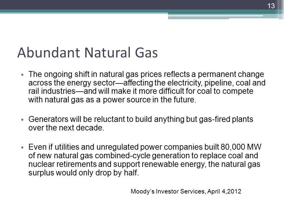 Abundant Natural Gas The ongoing shift in natural gas prices reflects a permanent change across the energy sector—affecting the electricity, pipeline, coal and rail industries—and will make it more difficult for coal to compete with natural gas as a power source in the future.