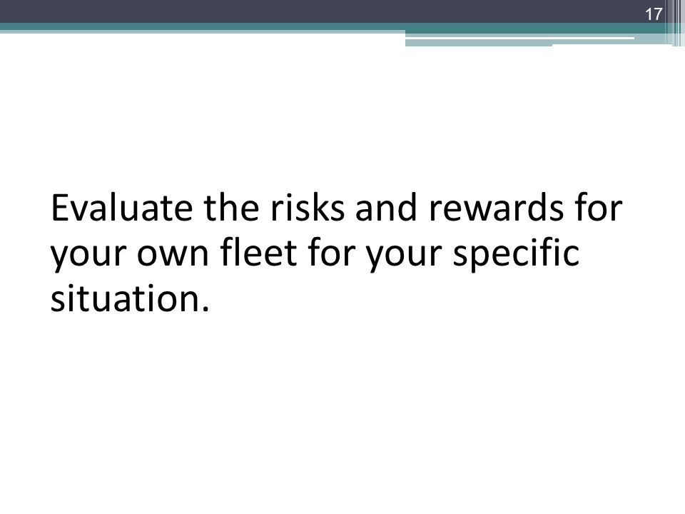 Evaluate the risks and rewards for your own fleet for your specific situation. 17